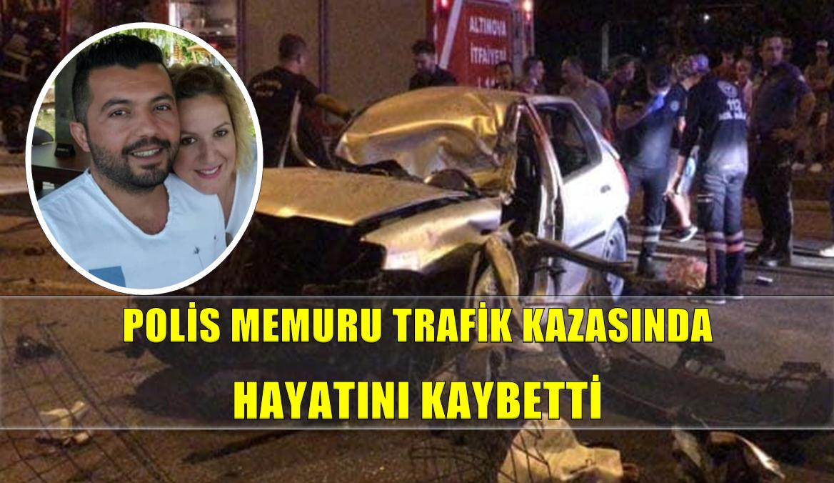 POLİS MEMURU KAZADA HAYATINI KAYBETTİ