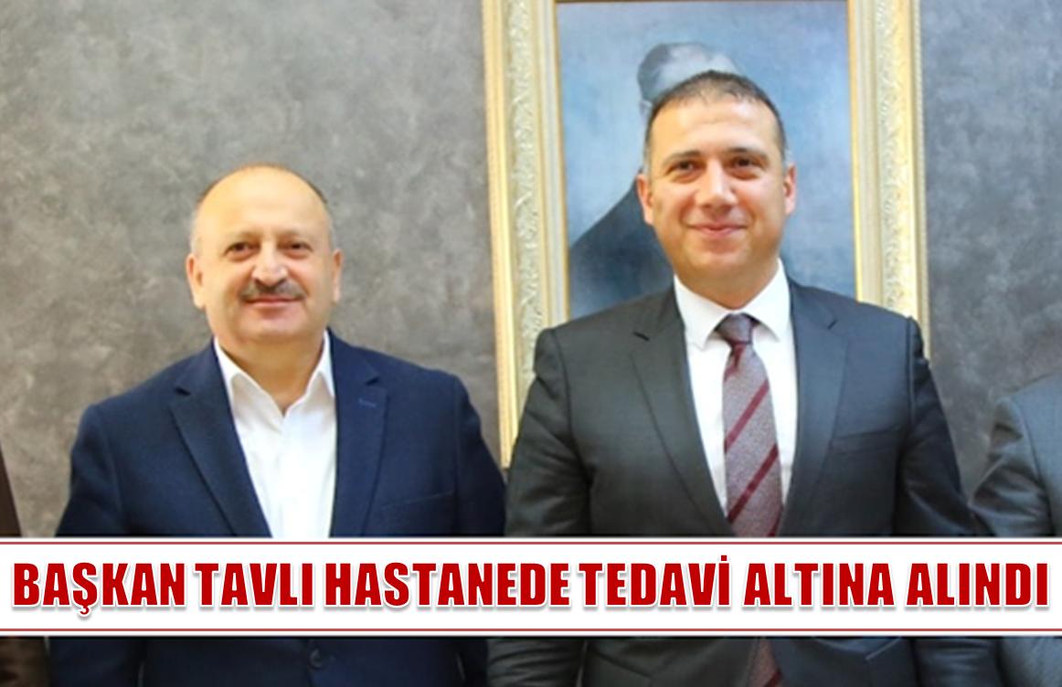 BAŞKAN TAVLI HASTANEDE TEDAVİ ALTINA ALINDI