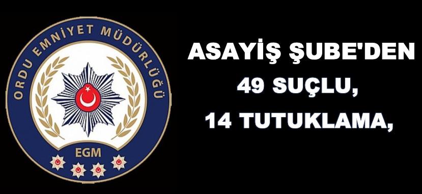 ASAYİŞ ŞUBE'DEN: 49 SUÇLU 14 TUTUKLAMA