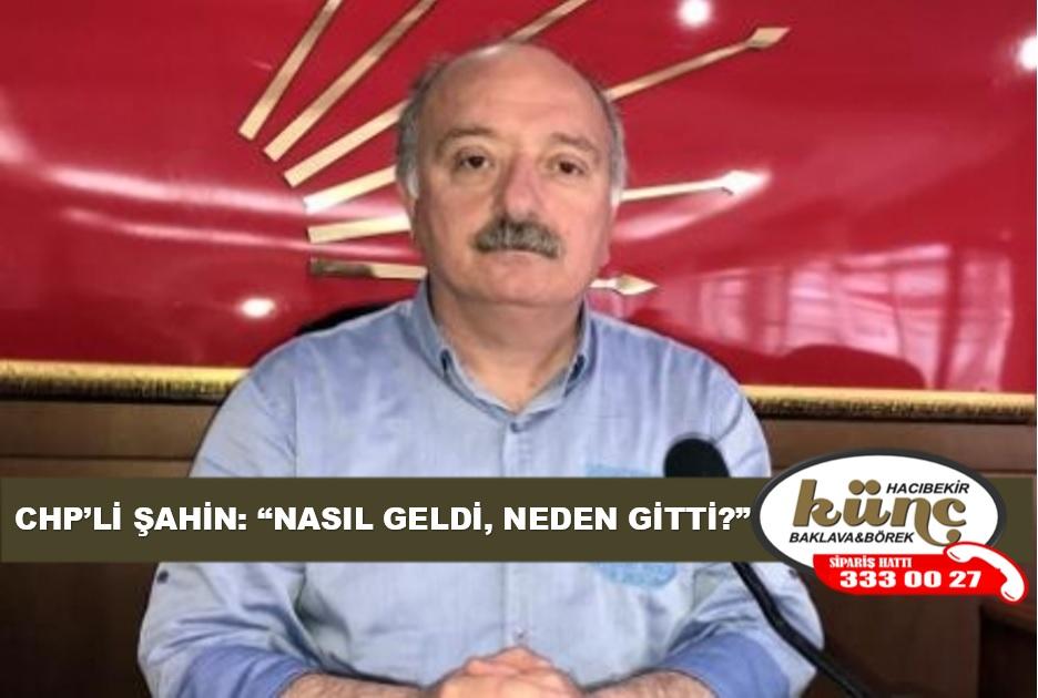 """CHP'Lİ ŞAHİN: """"NASIL GELDİ, NEDEN GİTTİ?"""""""