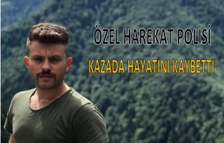 ÖZEL HAREKAT POLİSİ KAZADA HAYATINI KAYBETTİ