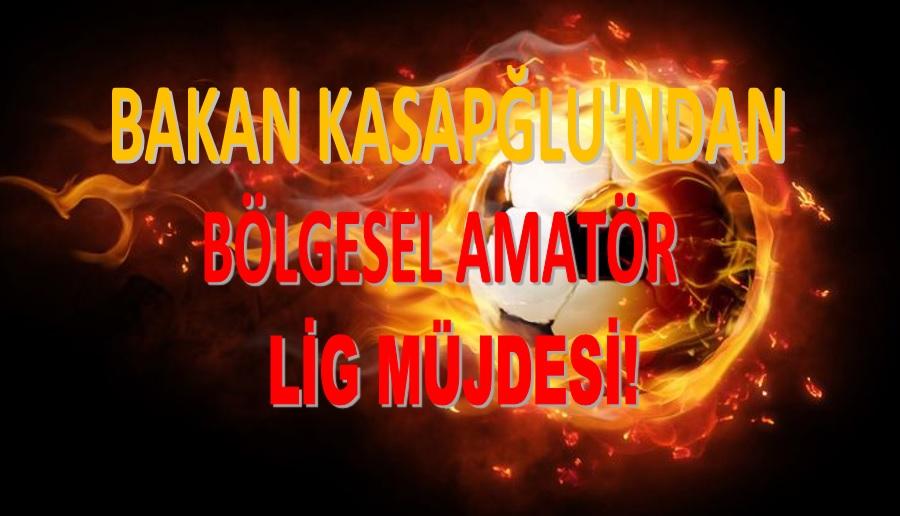 BAKAN KASAPĞLU'NDAN BÖLGESEL AMATÖR LİG MÜJDESİ!