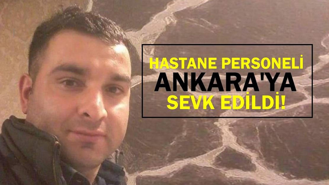 HASTANE PERSONELİ ANKARA'YA SEVK EDİLDİ!