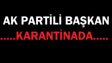 AK PARTİLİ BAŞKAN KARANTİNADA